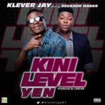 Klever Jay – Kini Level ft. Reekado Banks  (Prod by Lahlah)