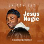 Unicon Jay – Jesus Nogie