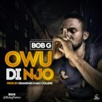 Bob G – Owu Di Njo (Prod. By GrandMix)