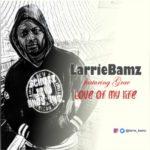 LarrieBamz – Love Of My Life ft. Grae
