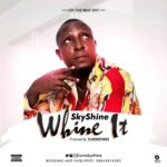 Sky Shine – Whine It (Prod. By Classictunez)