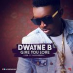Dwayne B – Give You Love