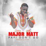 AUDIO+VIDEO: Major Matt – Papi Don't Go