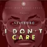 Selebobo – I Don't Care [New Song] | Download Mp3