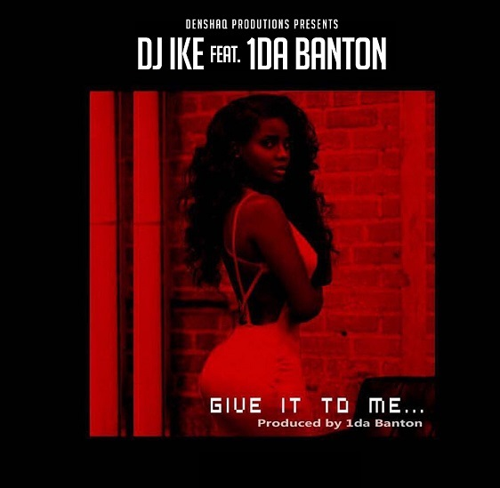 DJ Ike – Give It To Me ft. 1da Banton [New Song]