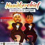 AUDIO+VIDEO: Cashwale – Handkerchief ft. Idowest
