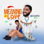 Magnito – Meaning Of Love [New Song]