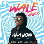 Wale Turner – Awa Noni [New Song]