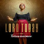 """Toluwanimee – """"Lord Today"""""""