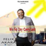 Felix Akara – We No Dey Carry Last