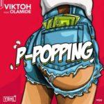 "[Lyrics] Viktoh – ""P-Popping"" f. Olamide"