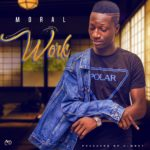 "[Song] Moral – ""Work"" (Prod by C-mart)"