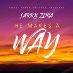 """[Song] Larry Zuka – """"He Makes A Way"""""""