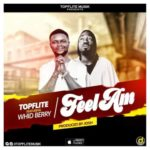 """[Song] TopFlite – """"Feel Am"""" ft. Whid Berry (Prod. By Josh)"""