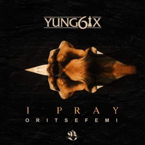 Song Yung6ix I Pray Ft Oritse Femi Tooxclusive Mp3