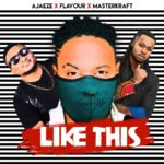 "[Song] Ajaeze x Flavour x Masterkraft – ""Like This"" 