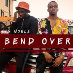[Song] Big Noble – Bend Over f. 2skii | Body Ft. Pardon C