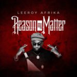 "[Audio | Video] Leeroy Afrika – ""Reason My Matter"""
