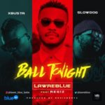 "Lawre Blue – ""Ball Tonight"" ft Slowdog, Xbusta, Regiz"