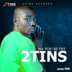 "2 Tins – ""Na You Be Dis"""