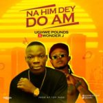 "Ughwe Pounds x Wonder J – ""Na Him Dey Do Am"""