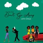 """John Dreyz – """"Don't Go Away"""" (Prod. By Ckay)"""