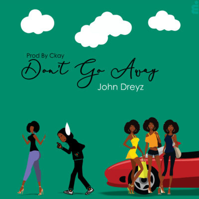 "John Dreyz – ""Don't Go Away"" (Prod. By Ckay)"