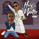 "[Lyrics] Yovi – ""Holy Water"" ft. Wizkid"
