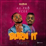 "Au-Pro – ""Burn It"" ft. Ycee"