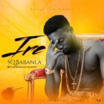 "SQ Babanla – ""Ire"" ( Prod. By Young John)"