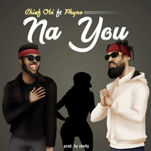"Lyric: Chief Obi – ""Na You"" ft. Phyno"