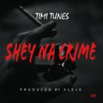 """Timi Tunes – """"Shey Na Crime"""" (Prod. By Alejo)"""