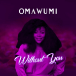 "[Lyrics] Omawumi – ""Without You"""