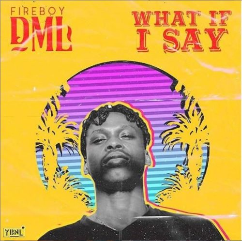 "[Lyrics] Fireboy DML – ""What If I Say"""