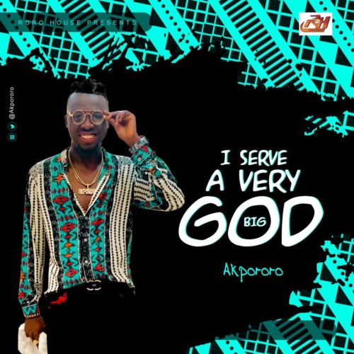 "Akpororo - ""I Serve A Very Big God"""