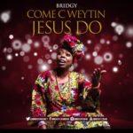 "[Audio + Lyrics Video] Bridgy – ""Come C Weytin Jesus Do"""