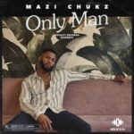 "AUDIO | VIDEO: Mazi Chukz – ""Only Man"""