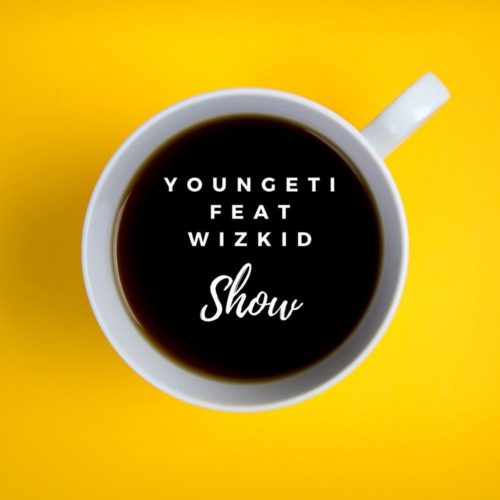 Youngeti - Show ft Wizkid