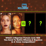 Which 2 Nigerian Female Acts Will You Send To Battle Rihanna & Beyonce In A Voice Competition?