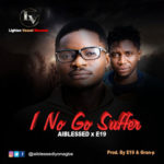 "Aiblessed x E19 – ""I No Go Suffer"""