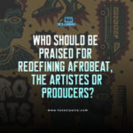 Who Should Be Praised For Redefining Afrobeat, The Artistes Or Producers?… My Thought