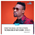 Forget MI Abaga, Vector & Others, The New King Of Rap Is Born! – KPROXZY