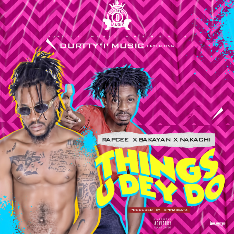 "Durtty 'I' Music - ""Things U Dey Do"" ft. Rapcee x Bakayan & Nakachi"