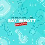 """DJ Jimmy Jatt x CDQ – """"Say What?"""" (PetePeté)"""