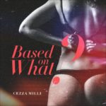 "Ceeza Milli – ""Based On What"""