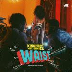 "King Perryy – ""Waist"" ft. Kizz Daniel (Prod. by DJ Coublon)"