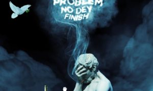 Erigga Problem No Dey Finish