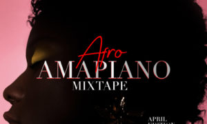 Tooxclusive Afro-Amapiano Mixtape April Edition