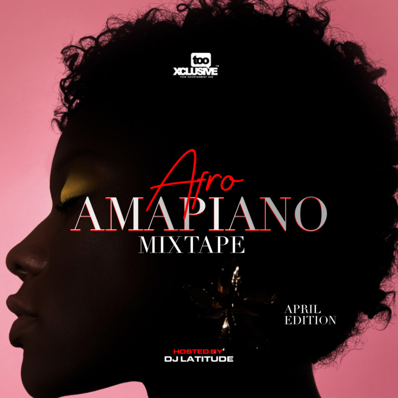 Tooxclusive Afro Amapiano Mixtape April Edition
