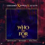 "Oshamo – ""Who Dey For Me"" Ft. Bobzee x Licksyn"